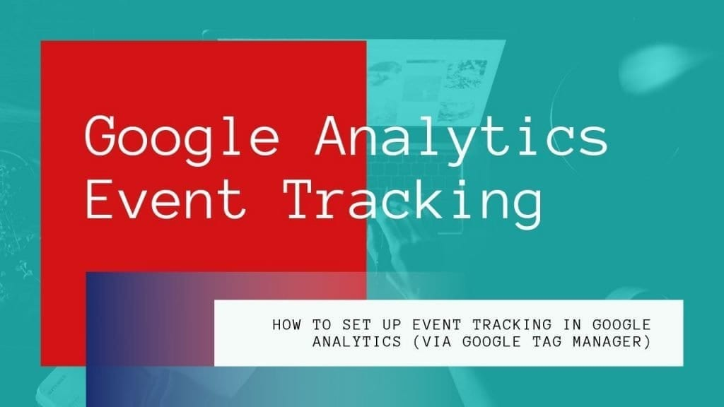 How To Set Up Event Tracking in Google Analytics (via Google Tag Manager)